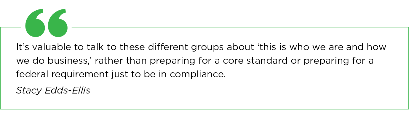 It's valuable to talk to these different groups about 'this is who we are and how we do business, rather than preparing for a core standard or preparing for a federal requirement just to be in compliance. — Stacy Edds-Ellis