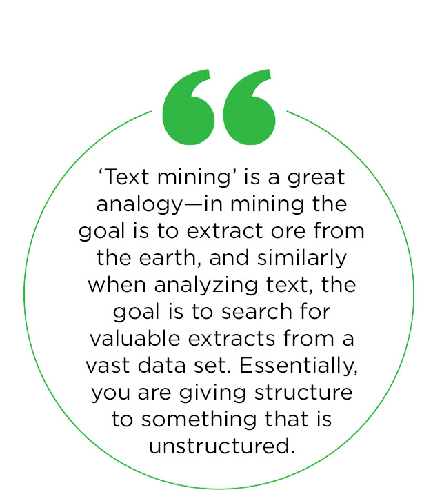 'Text mining' is a great analogy—in mining the goal is to extract ore from the earth, and similarly when analyzing text, the goal is to search for valuable extracts from a vast data set. Essentially, you are giving structure to something that is unstructured.